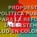 Propuesta de política publica para la reforma del sistema de salud en Colombia